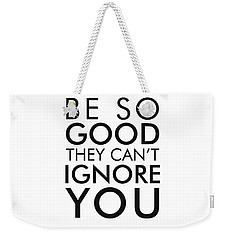 Be So Good They Can't Ignore You Weekender Tote Bag