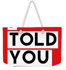 I Told You So Weekender Tote Bag by Linda Woods