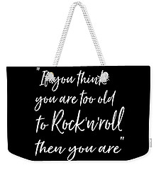 If You Think You Are  Too Old Weekender Tote Bag