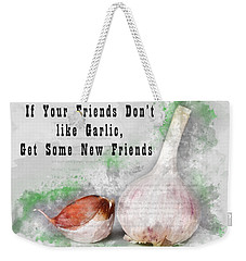 If Your Friends Dont Like Garlic, Get Some New Friends Weekender Tote Bag