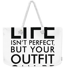 Life Isn't Perfect, But Your Outfit Can Be Weekender Tote Bag