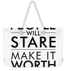 People Will Stare, Make It Worth Their While Weekender Tote Bag