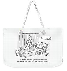 We Need To Talk About Life-style Choices That Are Endangering Your Health, Like Being A Political R Weekender Tote Bag