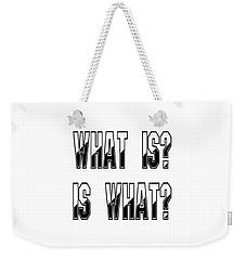 What Is? Is What? Weekender Tote Bag