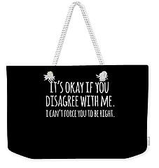 Its Okay If You Disagree With Me Weekender Tote Bag