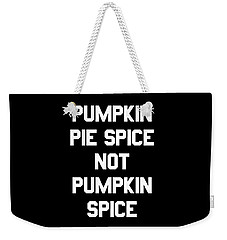 Pumpkin Pie Spice Not Pumpkin Spice Weekender Tote Bag