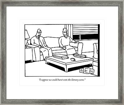 I Suppose We Could Burst Onto The Literary Scene Framed Print by Bruce Eric Kaplan