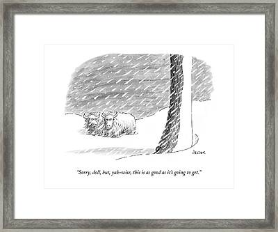 Sorry, Doll, But, Yak-wise, This Is As Good Framed Print by Jack Ziegler
