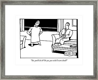 Yes, You'll Do It? Or Yes, You Wish I Were Dead? Framed Print