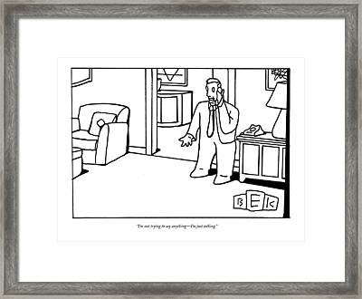 I'm Not Trying To Say Anything - I'm Just Talking Framed Print by Bruce Eric Kaplan