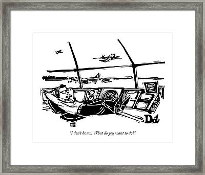 I Don't Know. What Do You Want To Do? Framed Print