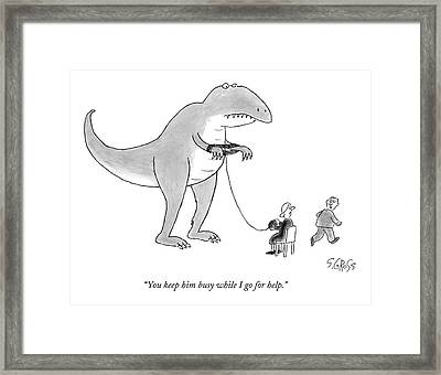 You Keep Him Busy While I Go For Help Framed Print