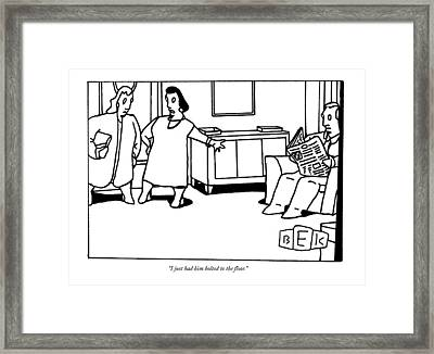 I Just Had Him Bolted To The Floor Framed Print by Bruce Eric Kaplan
