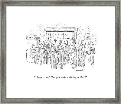A Banker, Eh? Can You Make A Living At That? Framed Print by Robert Mankoff