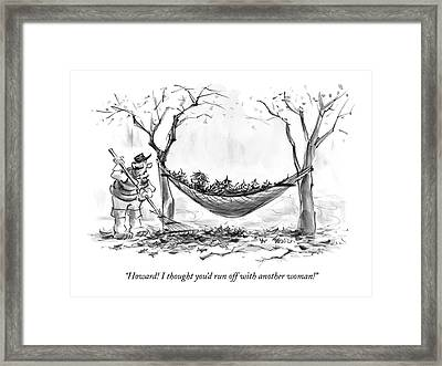 Howard! I Thought You'd Run Off With Another Framed Print