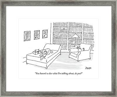 You Haven't A Clue What I'm Talking Framed Print by Jack Ziegler