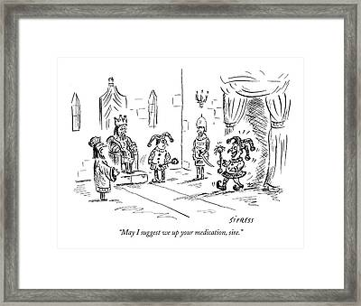 May I Suggest We Up Your Medication Framed Print