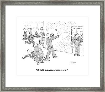 All Right, Everybody, Recess Is Over! Framed Print by Robert Mankoff