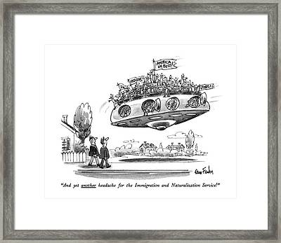 And Yet Another Headache For The Immigration Framed Print by Dana Fradon