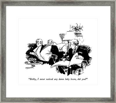 Bobby, I Never Noticed Any Damn Baby Boom Framed Print by William Hamilton