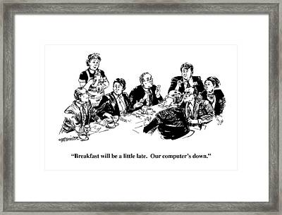 Breakfast Will Be A Little Late.  Our Computer's Framed Print