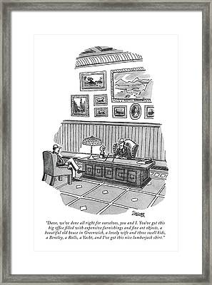 Dave, We've Done All Right For Ourselves Framed Print by Jack Ziegler
