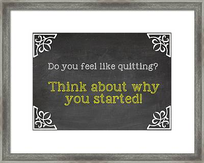 Do You Feel Like Quitting - Think About Why You Started - Inspirational Quote Framed Print