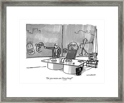 Do You Mean Am I Busy Busy? Framed Print by Michael Crawford