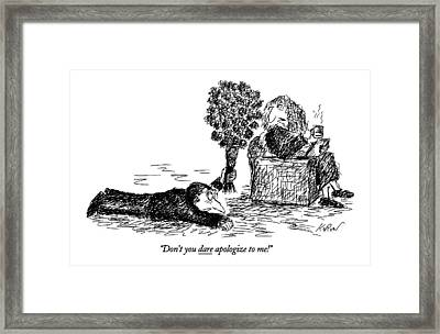 Don't You Dare Apologize To Me! Framed Print