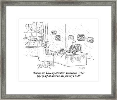 Excuse Me, Doc, My Attention Wandered.  What Type Framed Print