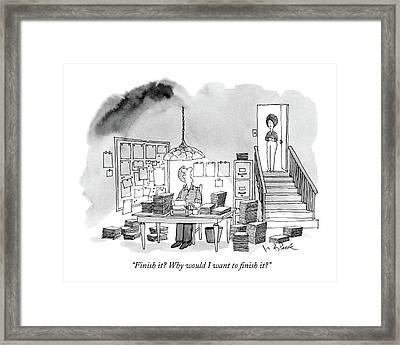 Finish It? Why Would I Want To Finish It? Framed Print