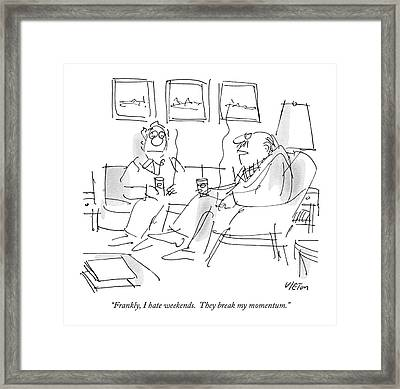 Frankly, I Hate Weekends.  They Break My Momentum Framed Print