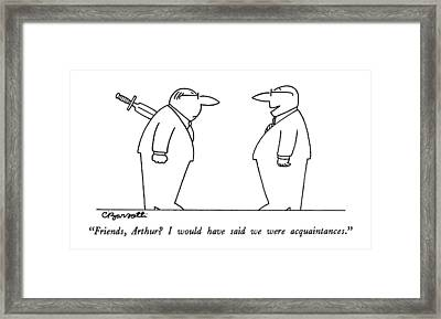 Friends, Arthur?  I Would Have Said Framed Print by Charles Barsotti