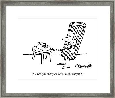 Fusilli, You Crazy Bastard! How Are You? Framed Print by Charles Barsotti