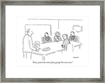 Geez, You're The Worst Focus Group I've Ever Seen Framed Print by Robert Mankoff