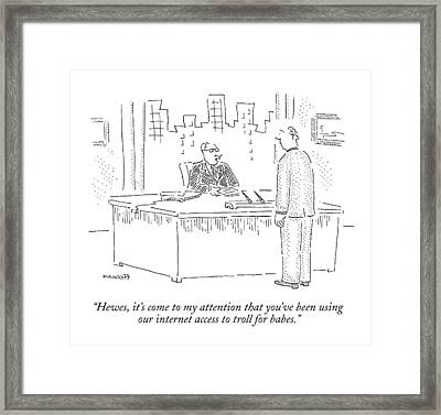 Hewes, It's Come To My Attention That You've Framed Print by Robert Mankoff