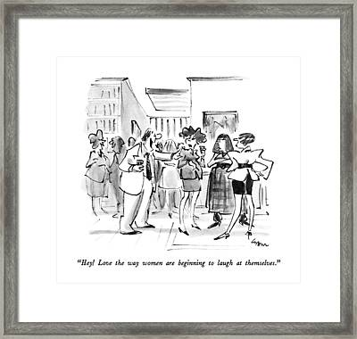 Hey!  Love The Way Women Are Beginning To Laugh Framed Print