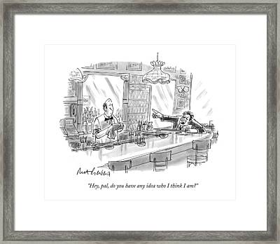 Hey, Pal, Do You Have Any Idea Who I Think I Am? Framed Print by Mort Gerberg