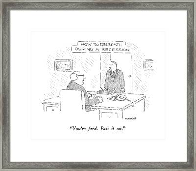How To Delegate During A Recession You're Fired Framed Print by Robert Mankoff