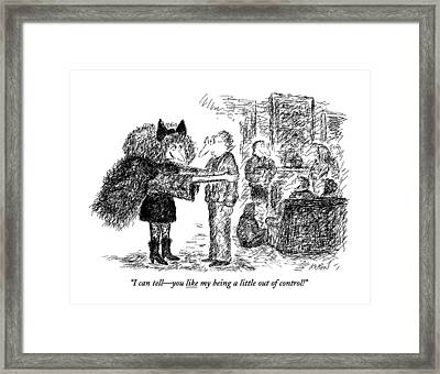 I Can Tell - You Like My Being A Little Framed Print