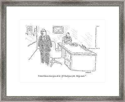 I Don't Know How You Do It.  If I Had Your Job Framed Print by Robert Mankoff