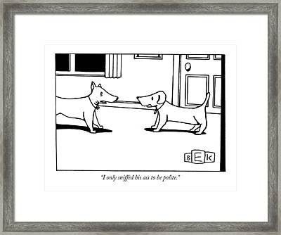 I Only Sniffed His Ass To Be Polite Framed Print by Bruce Eric Kaplan