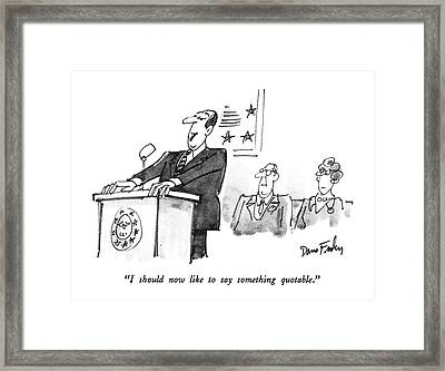 I Should Now Like To Say Something Quotable Framed Print by Dana Fradon
