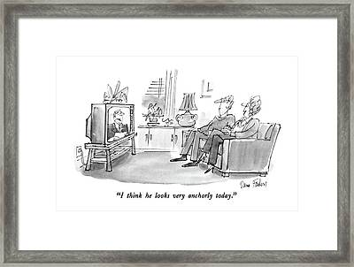 I Think He Looks Very Anchorly Today Framed Print by Dana Fradon