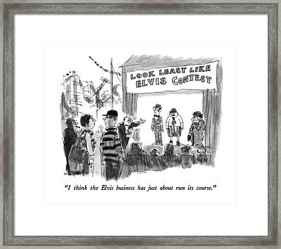 I Think The Elvis Business Has Just About Run Framed Print by James Stevenson