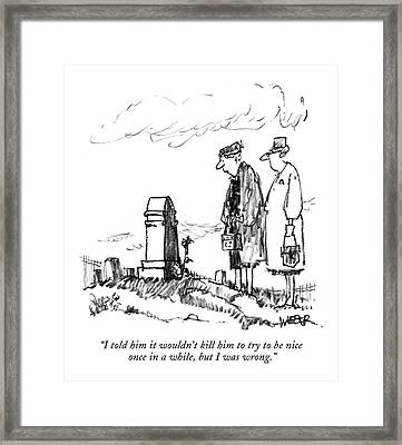 I Told Him It Wouldn't Kill Him To Try To Be Nice Framed Print by Robert Weber