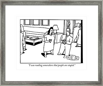 I Was Reading Somewhere That People Are Stupid Framed Print by Bruce Eric Kaplan