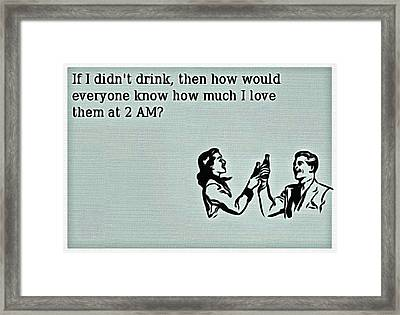 If I Didn't Drink Framed Print