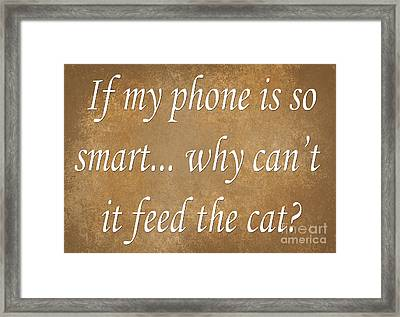 If My Phone Is So Smart Why Can't It Feed The Cat Framed Print