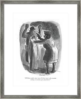 I'll Bet You're Just One Of Those Men Who Resents Framed Print